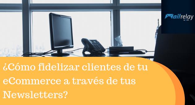 ¿Cómo fidelizar clientes de tu eCommerce a través de tus Newsletters?