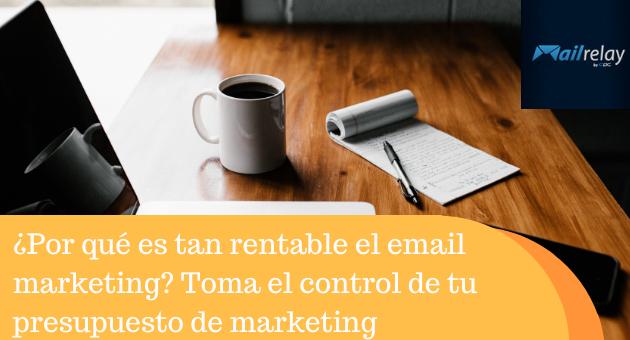 ¿Por qué es tan rentable el email marketing? Toma el control de tu presupuesto de marketing