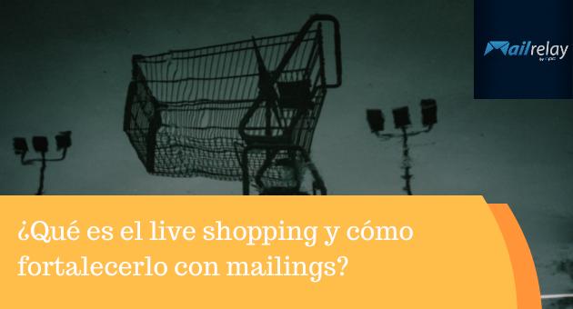 ¿Qué es el live shopping y cómo fortalecerlo con mailings?